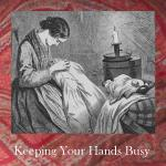 Keeping your hands busy - A list of hand crafts you may enjoy.